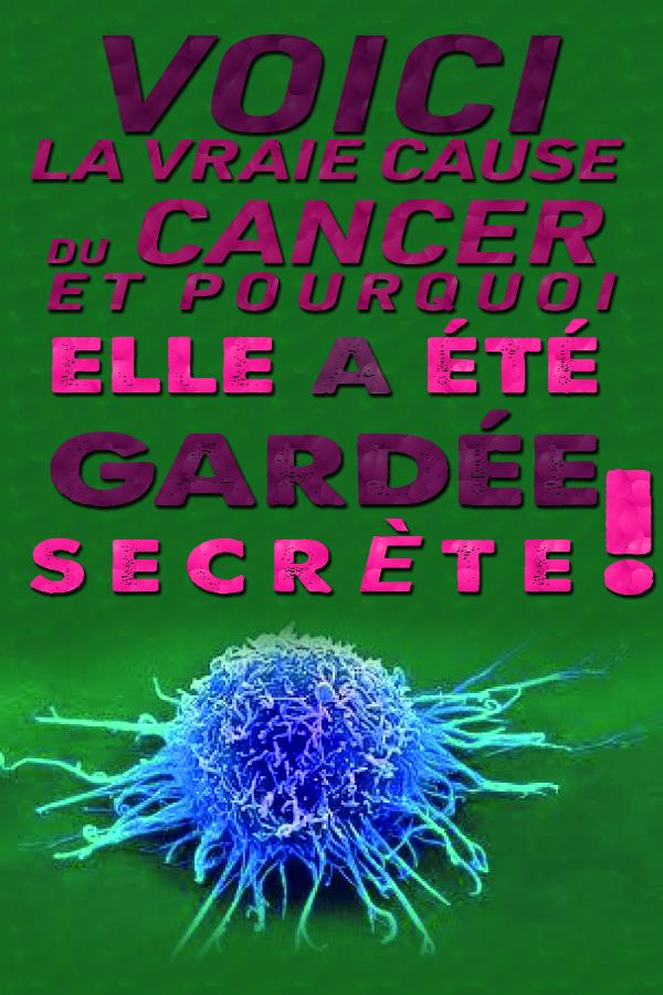 Voici la vraie cause du cancer et pourquoi elle a été gardée secrète !