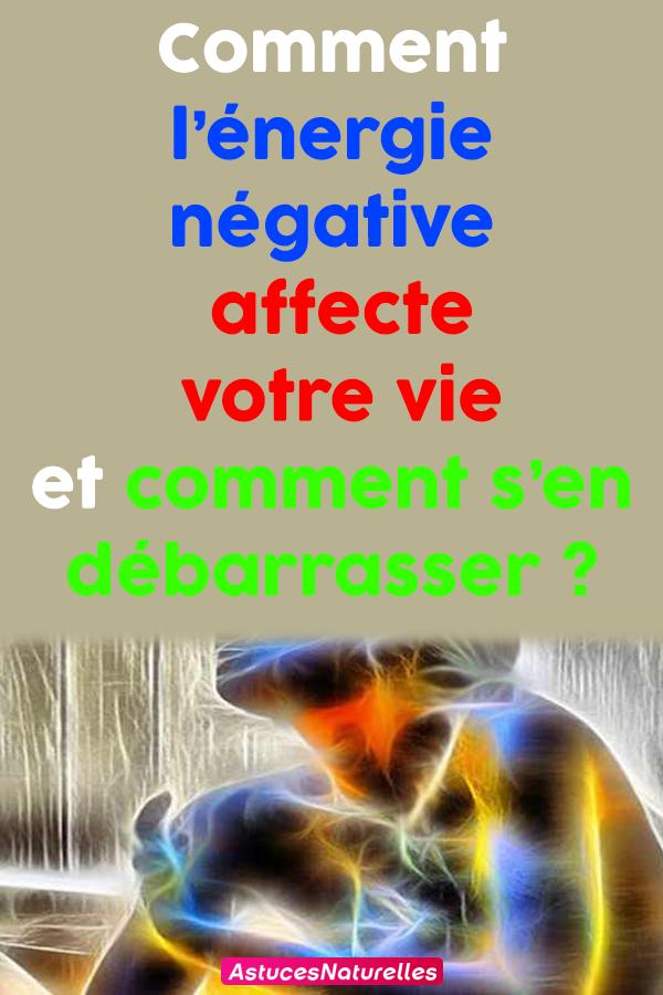 Comment l'énergie négative affecte votre vie et comment s'en débarrasser ?