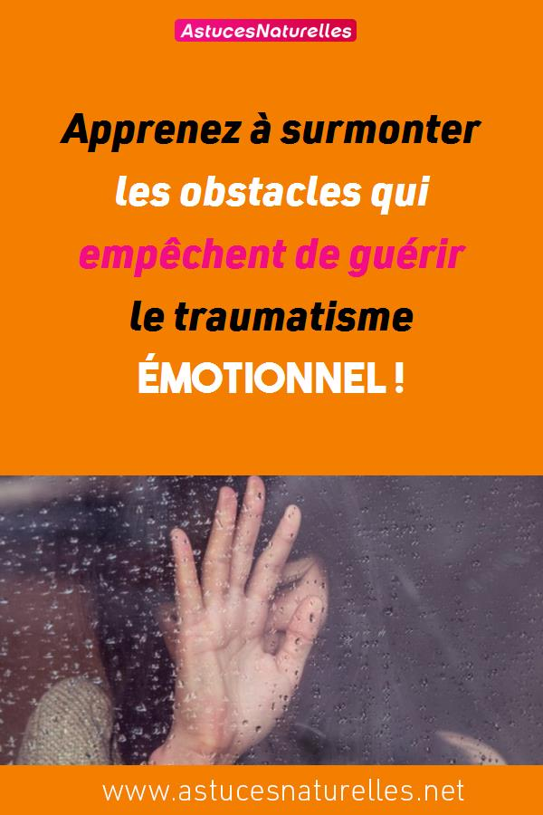 Apprenez à surmonter les obstacles qui empêchent de guérir le traumatisme émotionnel !