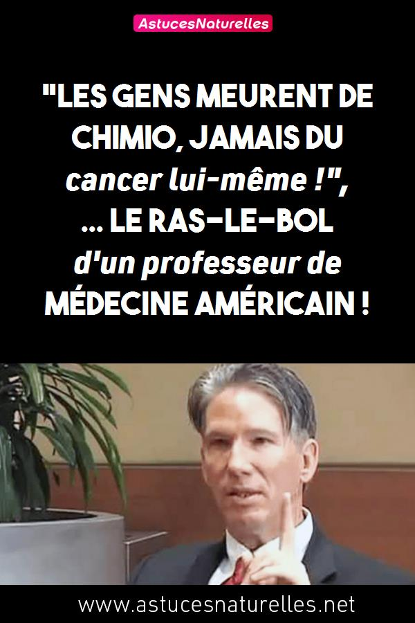 «Les gens meurent de Chimio, jamais du cancer lui-même !», … Le Ras-le-Bol d'un professeur de Médecine américain !