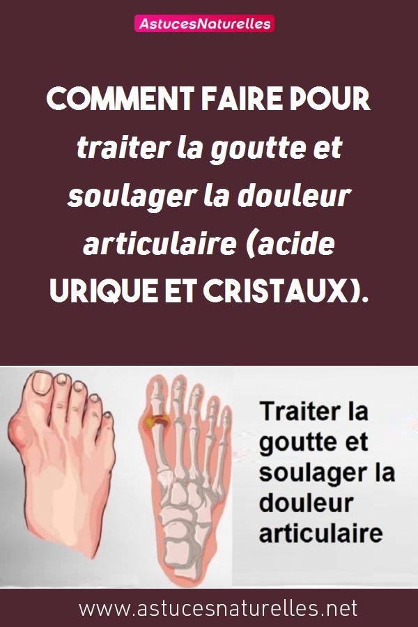 Comment faire pour traiter la goutte et soulager la douleur articulaire (acide urique et cristaux).